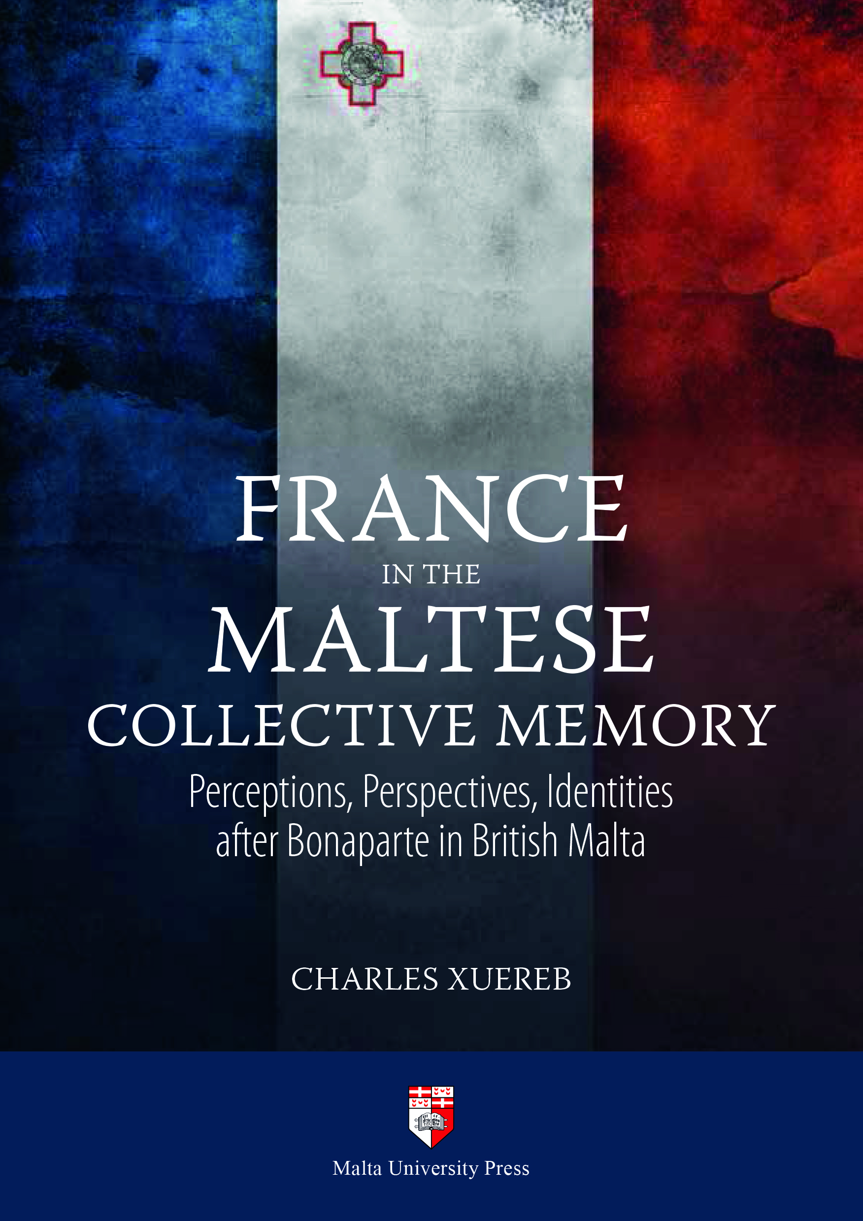 France In The Maltese Collective Memory Perceptions, Perspectives, Identities after Bonaparte in British Malta